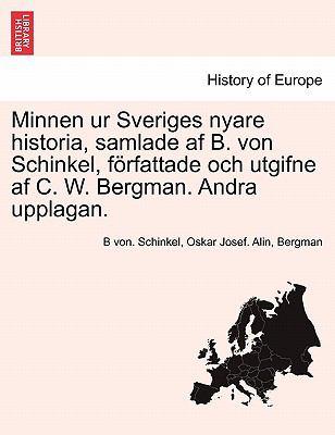 Minnen Ur Sveriges Nyare Historia, Samlade AF B. Von Schinkel, F Rfattade Och Utgifne AF C. W. Bergman. Andra Upplagan. 9781241695422