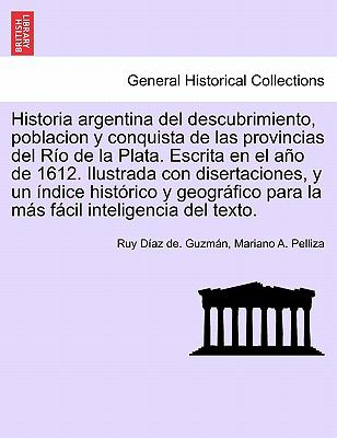 Historia Argentina del Descubrimiento, Poblacion y Conquista de Las Provincias del R O de La Plata. Escrita En El A O de 1612. Ilustrada Con Disertaci 9781241695842