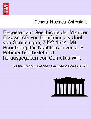 Regesten Zur Geschichte Der Mainzer Erzbisch Fe Von Bonifatius Bis Uriel Von Gemmingen, 742?-1514. Mit Benutzung Des Nachlasses Von J. F. B Hmer Bearb 9781241696009
