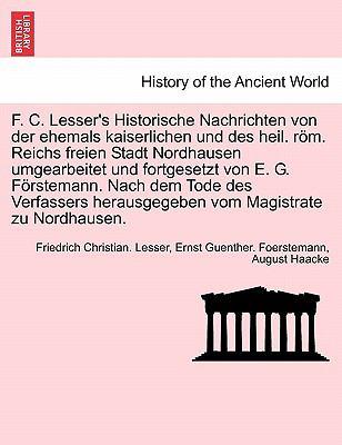 F. C. Lesser's Historische Nachrichten Von Der Ehemals Kaiserlichen Und Des Heil. R M. Reichs Freien Stadt Nordhausen Umgearbeitet Und Fortgesetzt Von 9781241696900