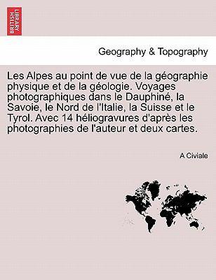 Les Alpes Au Point de Vue de La G Ographie Physique Et de La G Ologie. Voyages Photographiques Dans Le Dauphin, La Savoie, Le Nord de L'Italie, La Sui 9781241697549