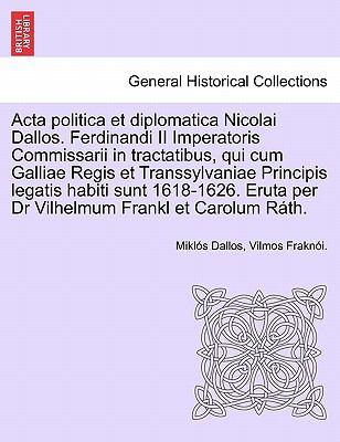 ACTA Politica Et Diplomatica Nicolai Dallos. Ferdinandi II Imperatoris Commissarii in Tractatibus, Qui Cum Galliae Regis Et Transsylvaniae Principis L 9781241703134