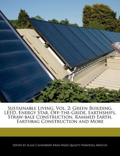 Sustainable Living, Vol. 2: Green Building, Leed, Energy Star, Off-The-Gride, Earthships, Straw-Bale Construction, Rammed Earth, Earthbag Construc 9781241720209