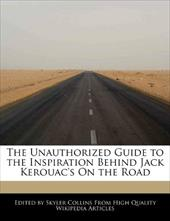 The Unauthorized Guide to the Inspiration Behind Jack Kerouac's on the Road
