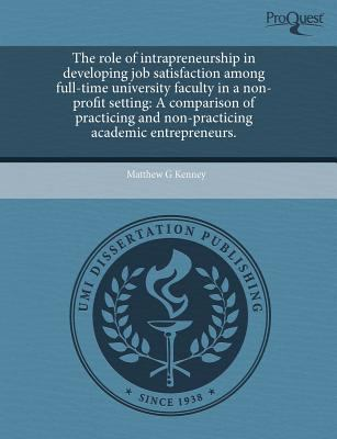 The Role of Intrapreneurship in Developing Job Satisfaction Among Full-Time University Faculty in a Non-Profit Setting: A Comparison of Practicing and 9781243458230