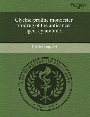 Glycine-Proline Monoester Prodrug of the Anticancer Agent Cytarabine. 9781243469502