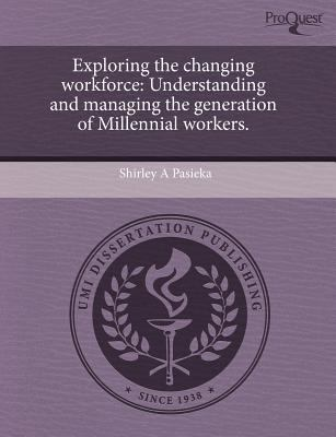 Exploring the Changing Workforce: Understanding and Managing the Generation of Millennial Workers. 9781243601384