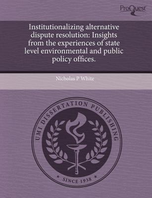 Institutionalizing Alternative Dispute Resolution: Insights from the Experiences of State Level Environmental and Public Policy Offices. 9781243662033