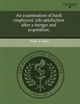 An Examination of Bank Employees' Job Satisfaction After a Merger and Acquisition. 9781243675286