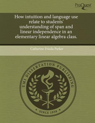 How Intuition and Language Use Relate to Students' Understanding of Span and Linear Independence in an Elementary Linear Algebra Class. 9781243861511