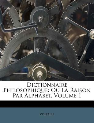 Dictionnaire Philosophique: Ou La Raison Par Alphabet, Volume 1 9781245318778
