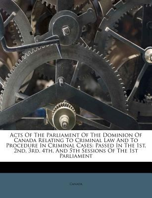 Acts of the Parliament of the Dominion of Canada Relating to Criminal Law and to Procedure in Criminal Cases: Passed in the 1st, 2nd, 3rd, 4th, and 5t 9781245336291