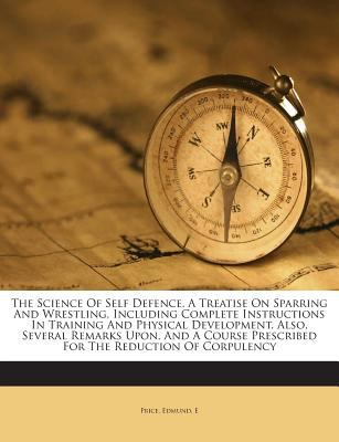 The Science Of Self Defence. A Treatise On Sparring And Wrestling, Including Complete Instructions In Training And Physical Development. Also, Several