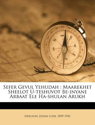 Sefer Gevul Yehudah: Maarekhet Sheelot U-Teshuvot Be-Inyane Arbaat Ele Ha-Shulan Arukh 9781246001341
