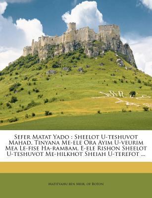 Sefer Matat Yado: Sheelot U-Teshuvot Mahad. Tinyana Me-Ele Ora Ayim U-Veurim Mea Le-Fise Ha-Rambam, E-Ele Rishon Sheelot U-Teshuvot Me-H 9781246001365