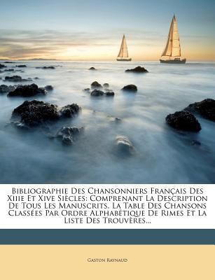 Bibliographie Des Chansonniers Fran Ais Des Xiiie Et Xive Si Cles: Comprenant La Description de Tous Les Manuscrits, La Table Des Chansons Class Es Pa 9781247169286