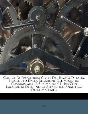 Codice Di Procedura Civile del Regno D'Italia, Preceduto Dalla Relazione del Ministro Guardasigilli a Sua Majesta' Il Re: Con L'Aggiunta Dell' Indice 9781247198200