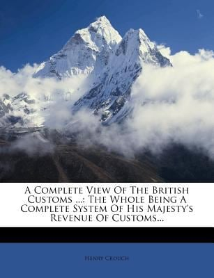 A Complete View of the British Customs ...: The Whole Being a Complete System of His Majesty's Revenue of Customs... 9781247533162