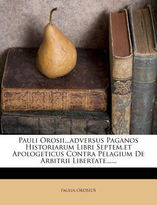 Pauli Orosii...Adversus Paganos Historiarum Libri Septem, Et Apologeticus Contra Pelagium de Arbitrii Libertate...... 9781247538464