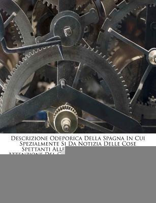 Descrizione Odeporica Della Spagna in Cui Spezialmente Si Da Notizia Delle Cose Spettanti Alle Belle Arti Degne Dell' Attenzione del Curioso Viaggiato 9781247591384