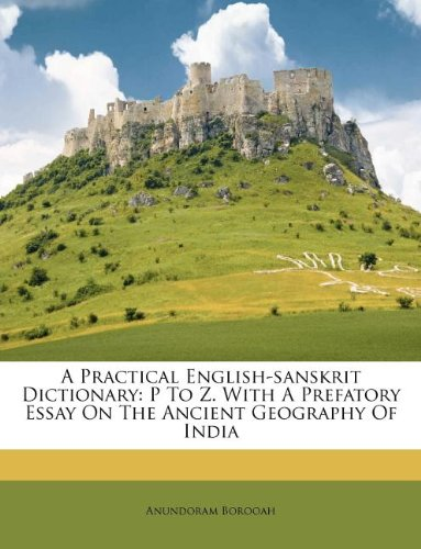 A Practical English-Sanskrit Dictionary: P to Z. with a Prefatory Essay on the Ancient Geography of India 9781247720647