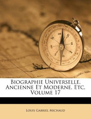 Biographie Universelle, Ancienne Et Moderne, Etc, Volume 17 9781247726816
