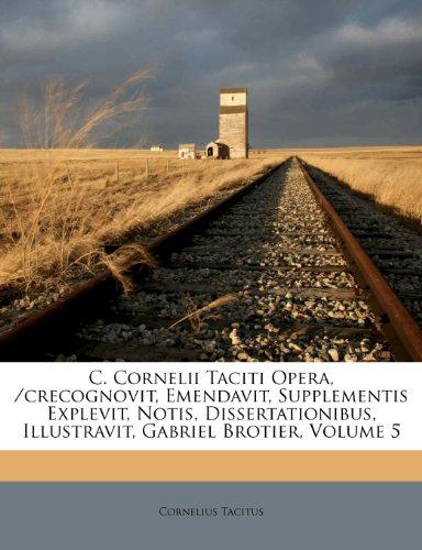 C. Cornelii Taciti Opera, /Crecognovit, Emendavit, Supplementis Explevit, Notis, Dissertationibus, Illustravit, Gabriel Brotier, Volume 5 9781248220573