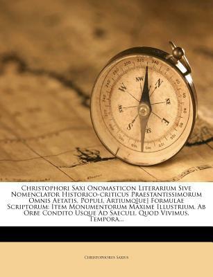 Christophori Saxi Onomasticon Literarium Sive Nomenclator Historico-Criticus Praestantissimorum Omnis Aetatis, Populi, Artiumq[ue] Formulae Scriptorum 9781248224823