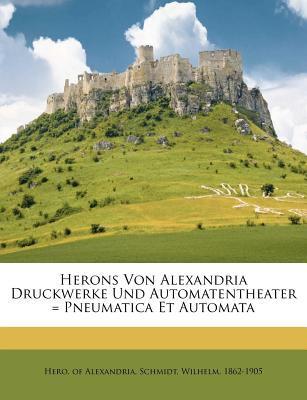 Herons Von Alexandria Druckwerke Und Automatentheater = Pneumatica Et Automata 9781248340363