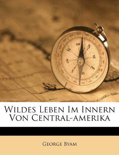 Wildes Leben Im Innern Von Central-Amerika 9781248521502