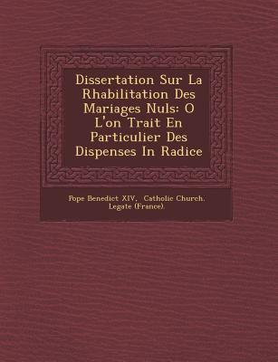 Dissertation Sur la RHabilitation des Mariages Nuls : O l'on Trait en Particulier des Dispenses in Radice
