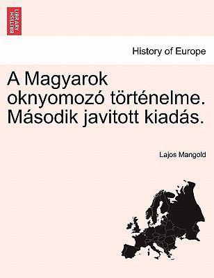 A Magyarok Oknyomoz T Rt Nelme. M Sodik Javitott Kiad S. 9781241459741