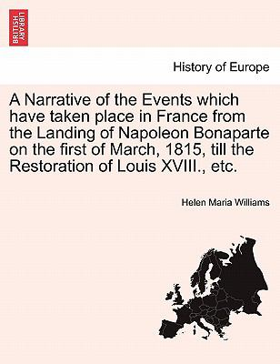 A   Narrative of the Events Which Have Taken Place in France from the Landing of Napoleon Bonaparte on the First of March, 1815, Till the Restoration 9781241456016