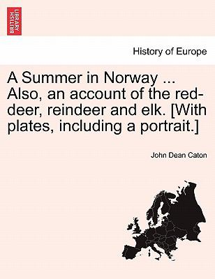 A Summer in Norway ... Also, an account of the red-deer, reindeer and elk. [With plates, including a portrait.] John Dean Caton