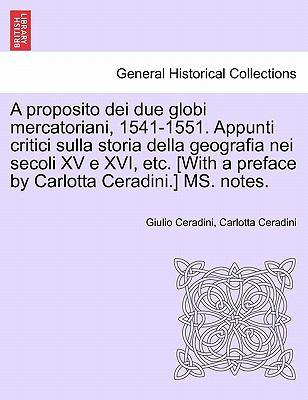 A   Proposito Dei Due Globi Mercatoriani, 1541-1551. Appunti Critici Sulla Storia Della Geografia Nei Secoli XV E XVI, Etc. [With a Preface by Carlott 9781241347741