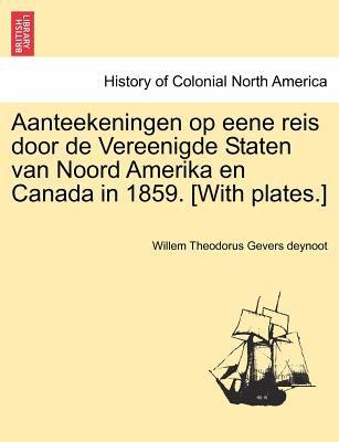 Aanteekeningen Op Eene Reis Door de Vereenigde Staten Van Noord Amerika En Canada in 1859. [With Plates.] 9781241435264