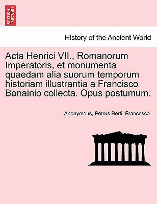 ACTA Henrici VII., Romanorum Imperatoris, Et Monumenta Quaedam Alia Suorum Temporum Historiam Illustrantia a Francisco Bonainio Collecta. Opus Postumu 9781241531713