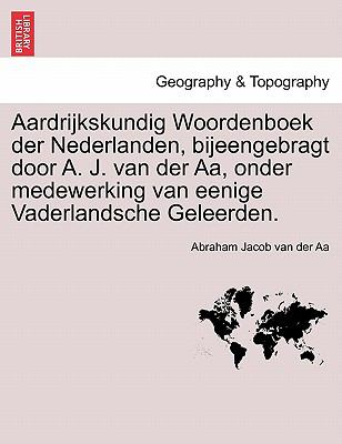 Aardrijkskundig Woordenboek Der Nederlanden, Bijeengebragt Door A. J. Van Der AA, Onder Medewerking Van Eenige Vaderlandsche Geleerden. 9781241458416