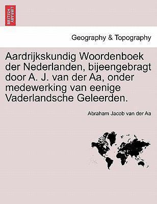 Aardrijkskundig Woordenboek Der Nederlanden, Bijeengebragt Door A. J. Van Der AA, Onder Medewerking Van Eenige Vaderlandsche Geleerden. 9781241458423
