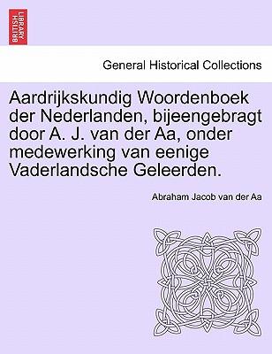 Aardrijkskundig Woordenboek Der Nederlanden, Bijeengebragt Door A. J. Van Der AA, Onder Medewerking Van Eenige Vaderlandsche Geleerden. 9781241458485