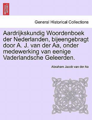 Aardrijkskundig Woordenboek Der Nederlanden, Bijeengebragt Door A. J. Van Der AA, Onder Medewerking Van Eenige Vaderlandsche Geleerden. 9781241458508