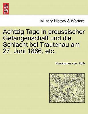 Achtzig Tage in Preussischer Gefangenschaft Und Die Schlacht Bei Trautenau Am 27. Juni 1866, Etc. 9781241462444