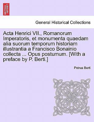 ACTA Henrici VII., Romanorum Imperatoris, Et Monumenta Quaedam Alia Suorum Temporum Historiam Illustrantia a Francisco Bonainio Collecta ... Opus Post 9781241531720