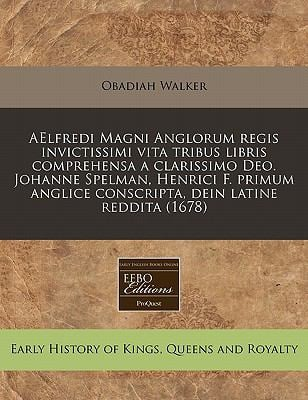 Aelfredi Magni Anglorum Regis Invictissimi Vita Tribus Libris Comprehensa a Clarissimo Deo. Johanne Spelman, Henrici F. Primum Anglice Conscripta, Dei 9781240788682