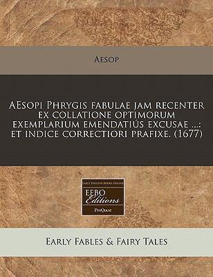 Aesopi Phrygis Fabulae Jam Recenter Ex Collatione Optimorum Exemplarium Emendatius Excusae ...: Et Indice Correctiori Prafixe. (1677) 9781240829637