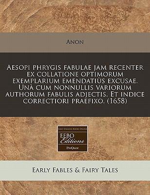 Aesopi Phrygis Fabulae Jam Recenter Ex Collatione Optimorum Exemplarium Emendati S Excusae. Un Cum Nonnullis Variorum Authorum Fabulis Adjectis. Et In 9781240950461
