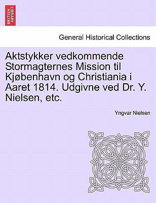 Aktstykker Vedkommende Stormagternes Mission Til KJ Benhavn Og Christiania I Aaret 1814. Udgivne Ved Dr. Y. Nielsen, Etc. 9781241539801