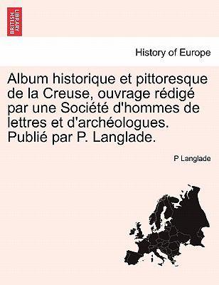 Album Historique Et Pittoresque de La Creuse, Ouvrage R Dig Par Une Soci T D'Hommes de Lettres Et D'Arch Ologues. Publi Par P. Langlade. 9781241351618