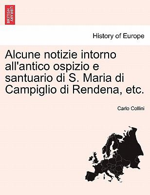 Alcune Notizie Intorno All'antico Ospizio E Santuario Di S. Maria Di Campiglio Di Rendena, Etc. 9781241355708
