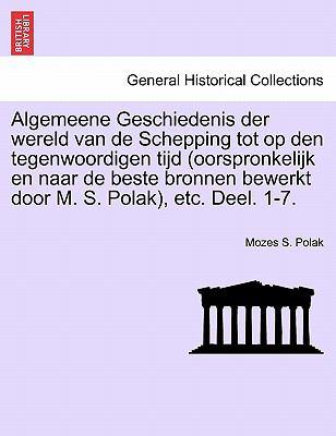 Algemeene Geschiedenis Der Wereld Van de Schepping Tot Op Den Tegenwoordigen Tijd (Oorspronkelijk En Naar de Beste Bronnen Bewerkt Door M. S. Polak), 9781241446796